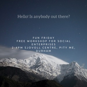 Hello! Is anybody out there? Fun Friday Free workshops for soical enterprises 2-4pm Sjovoll Centre, Pity me, Durham