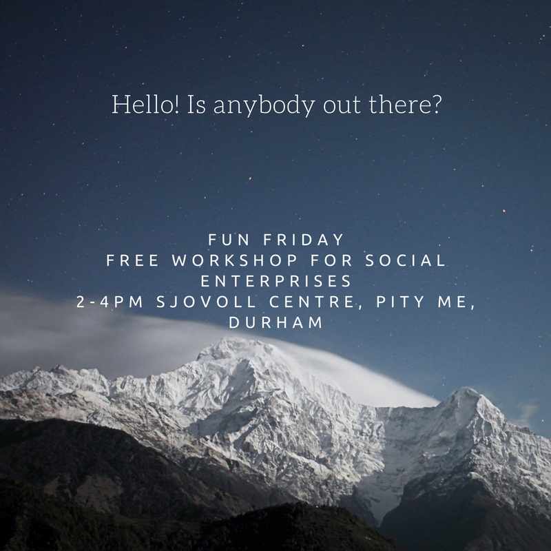 Hello! Is anybody out there? Fun Friday Free workshop for soical enterprises 2-4pm Sjovoll Centre, Pity me, Durham